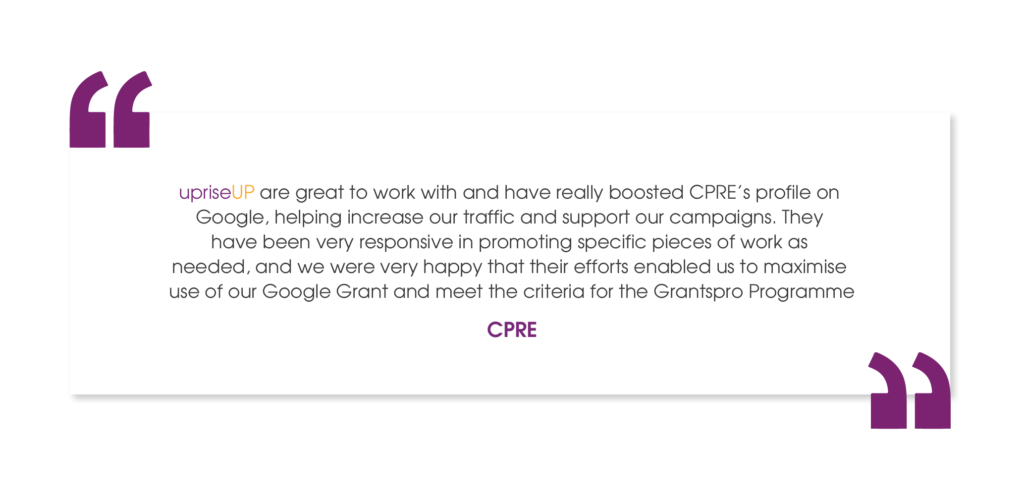 priseUP are great to work with and have really boosted CPRE's profile on Google, helping increase our traffic and support our campaigns. They have been very responsive in promoting specific pieces of work as needed, and we were very happy that their efforts enabled us to maximise use of our Google Grant and meet the criteria for the Grantspro Programme.