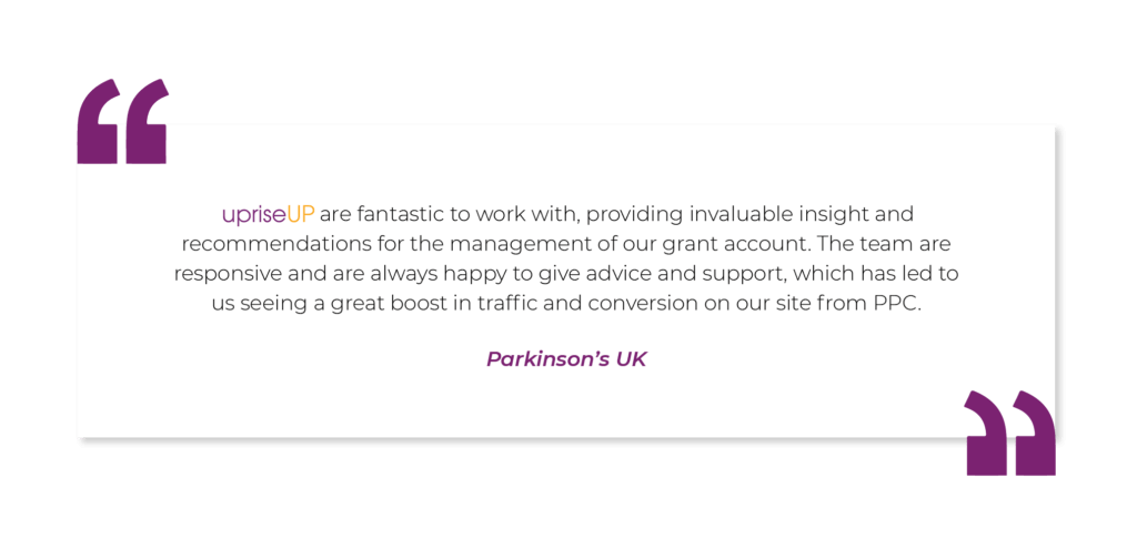 """Parkinson's UK testimonial - """"upriseUP are fantastic to work with, providing invaluable insight and recommendations for the management of our grant account. The team are responsive and are always happy to give advice and support, which has led to us seeing a great boost in traffic and conversion on our site from PPC."""" – Parkinson's UK"""