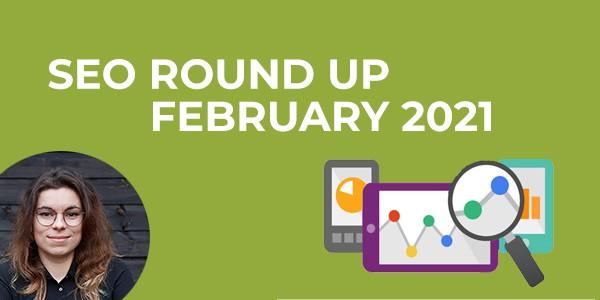 SEO Round Up February 2021
